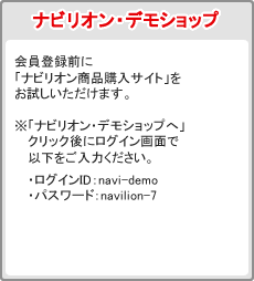 ナビリオン・デモショップ:会員登録前に「ナビリオン商品購入サイト」をお試しいただけます。「ナビリオン・デモショップへ」クリック後のログイン画面で「ID・パスワード」をご入力ください。ログインID:navi-demo・パスワード:navilion-7